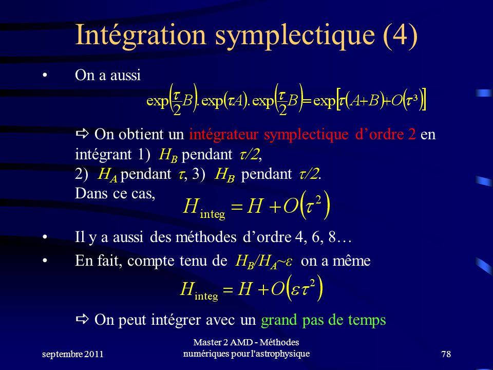 septembre 2011 Master 2 AMD - Méthodes numériques pour l astrophysique78 Intégration symplectique (4) On a aussi On obtient un intégrateur symplectique dordre 2 en intégrant 1) H B pendant pendant pendant Dans ce cas, Il y a aussi des méthodes dordre 4, 6, 8… En fait, compte tenu de H B /H A ~ε on a même On peut intégrer avec un grand pas de temps