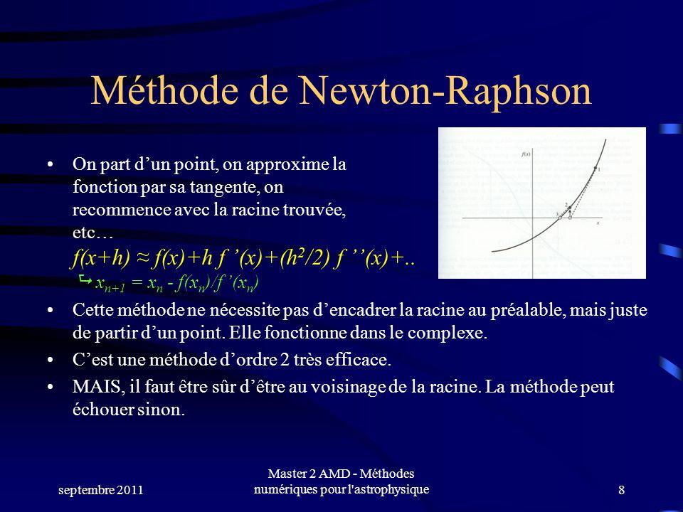 septembre 2011 Master 2 AMD - Méthodes numériques pour l astrophysique8 Méthode de Newton-Raphson On part dun point, on approxime la fonction par sa tangente, on recommence avec la racine trouvée, etc… f(x+h) f(x)+h f (x)+(h 2 /2) f (x)+..