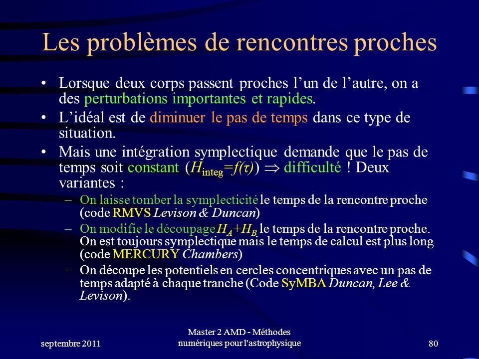 septembre 2011 Master 2 AMD - Méthodes numériques pour l astrophysique80 Les problèmes de rencontres proches Lorsque deux corps passent proches lun de lautre, on a des perturbations importantes et rapides.