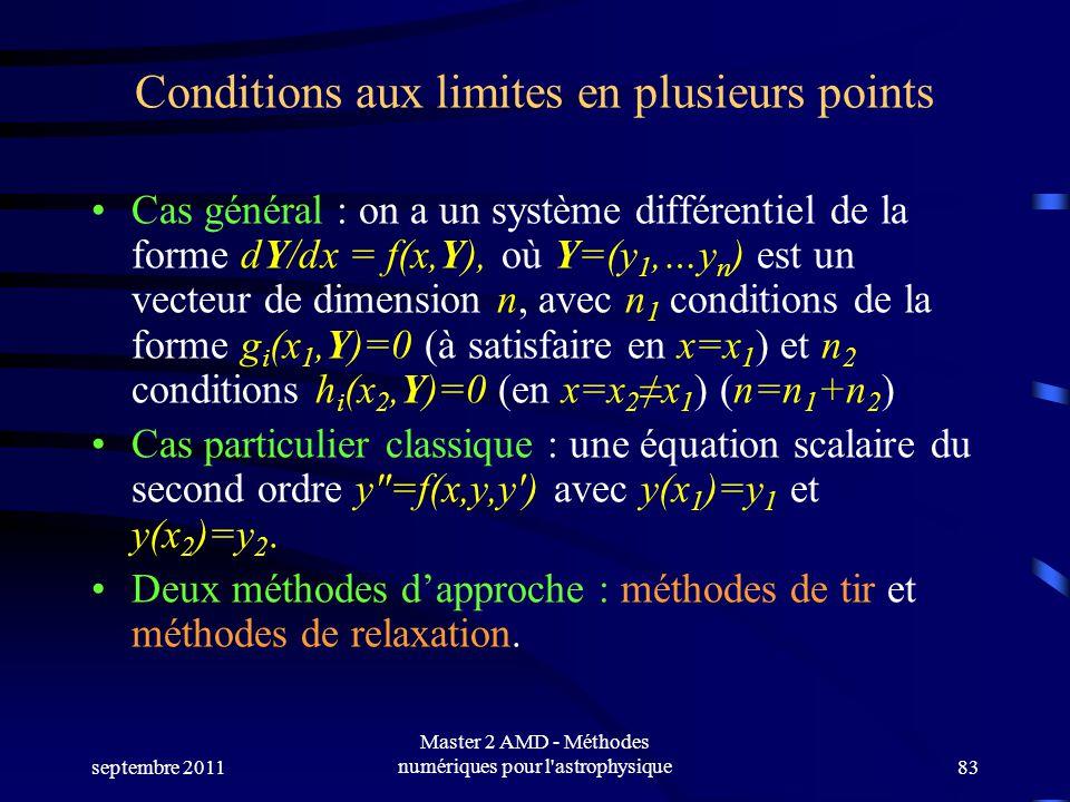 septembre 2011 Master 2 AMD - Méthodes numériques pour l astrophysique83 Conditions aux limites en plusieurs points Cas général : on a un système différentiel de la forme dY/dx = f(x,Y), où Y=(y 1,…y n ) est un vecteur de dimension n, avec n 1 conditions de la forme g i (x 1,Y)=0 (à satisfaire en x=x 1 ) et n 2 conditions h i (x 2,Y)=0 (en x=x 2 x 1 ) (n=n 1 +n 2 ) Cas particulier classique : une équation scalaire du second ordre y=f(x,y,y) avec y(x 1 )=y 1 et y(x 2 )=y 2.