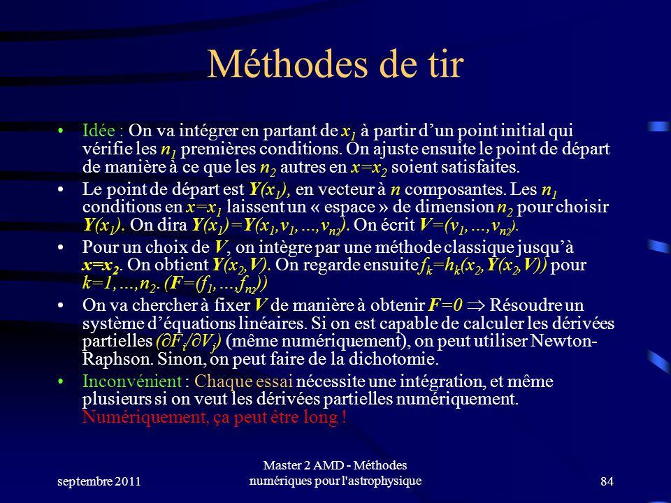 septembre 2011 Master 2 AMD - Méthodes numériques pour l astrophysique84 Méthodes de tir Idée : On va intégrer en partant de x 1 à partir dun point initial qui vérifie les n 1 premières conditions.