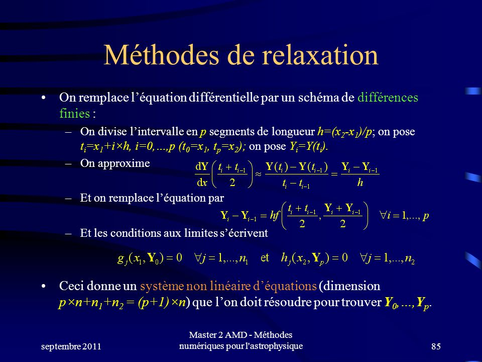 septembre 2011 Master 2 AMD - Méthodes numériques pour l astrophysique85 Méthodes de relaxation On remplace léquation différentielle par un schéma de différences finies : –On divise lintervalle en p segments de longueur h=(x 2 -x 1 )/p; on pose t i =x 1 +i×h, i=0,…,p (t 0 =x 1, t p =x 2 ); on pose Y i =Y(t i ).