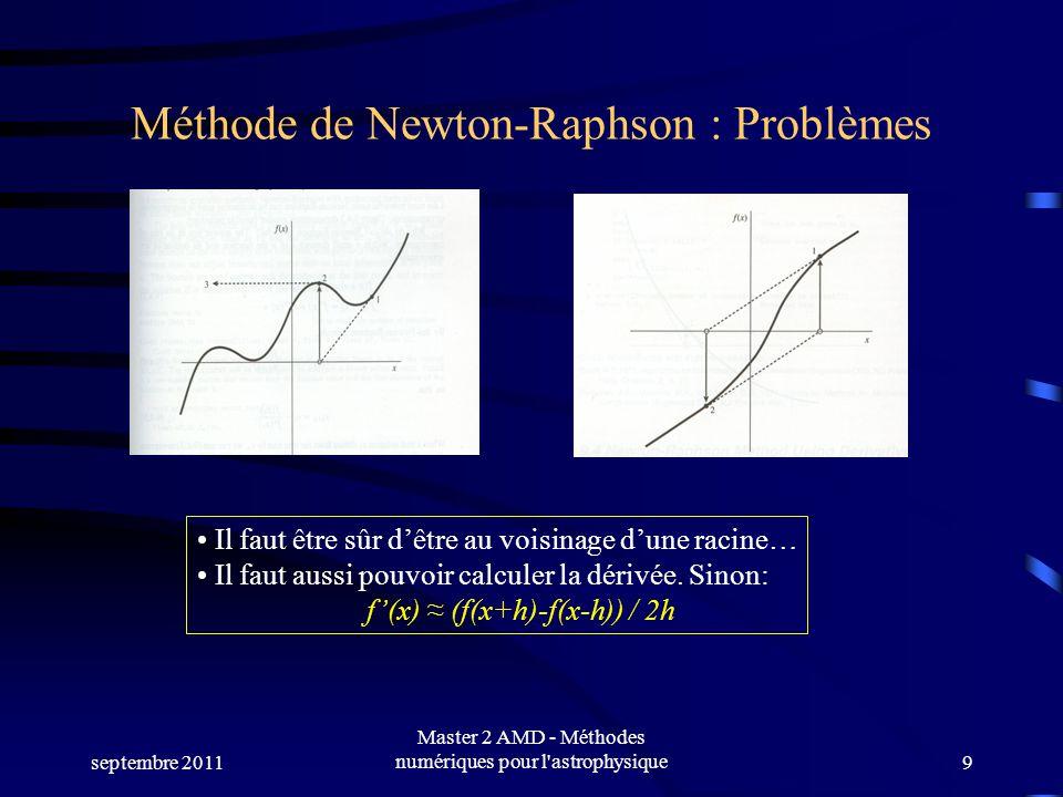 septembre 2011 Master 2 AMD - Méthodes numériques pour l astrophysique9 Méthode de Newton-Raphson : Problèmes Il faut être sûr dêtre au voisinage dune racine… Il faut aussi pouvoir calculer la dérivée.
