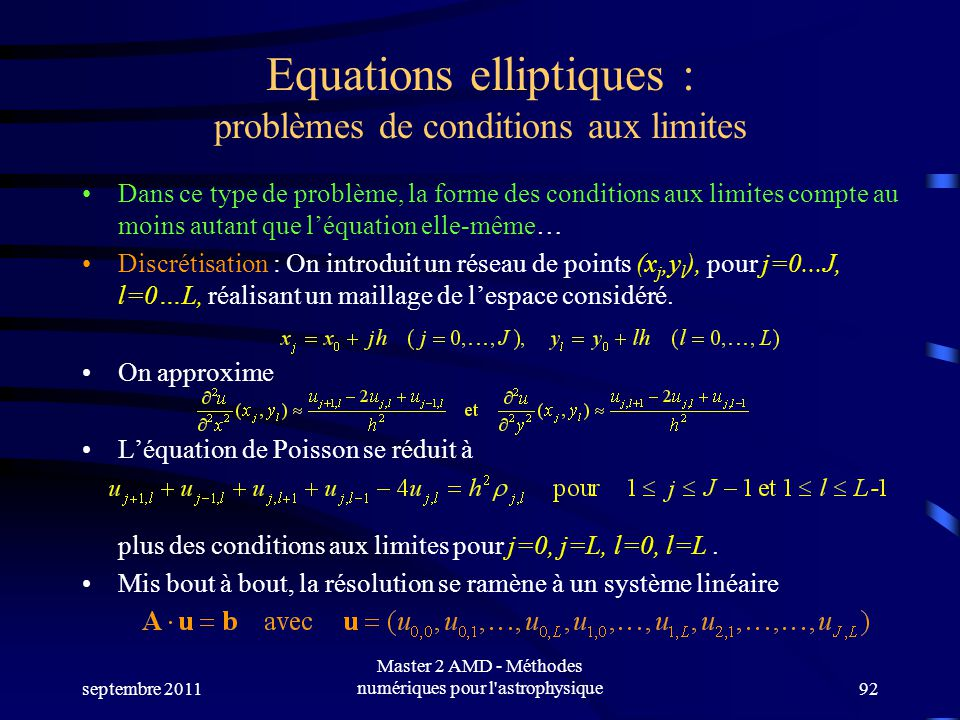 septembre 2011 Master 2 AMD - Méthodes numériques pour l astrophysique92 Equations elliptiques : problèmes de conditions aux limites Dans ce type de problème, la forme des conditions aux limites compte au moins autant que léquation elle-même… Discrétisation : On introduit un réseau de points (x j,y l ), pour j=0...J, l=0…L, réalisant un maillage de lespace considéré.