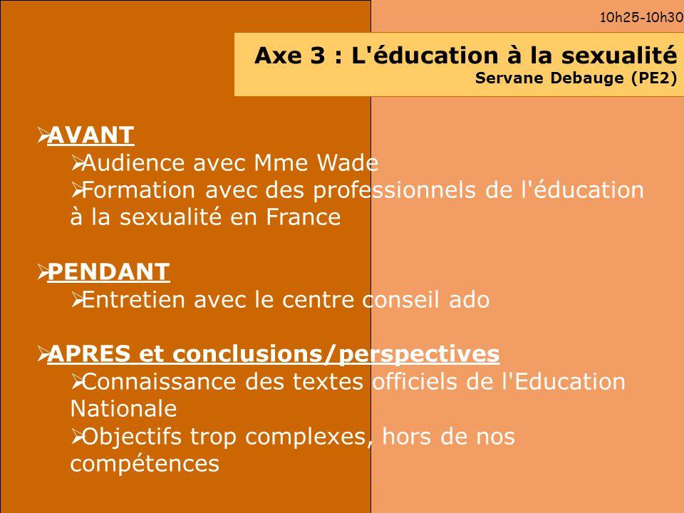 10h25-10h30 Axe 3 : L'éducation à la sexualité Servane Debauge (PE2) AVANT Audience avec Mme Wade Formation avec des professionnels de l'éducation à l
