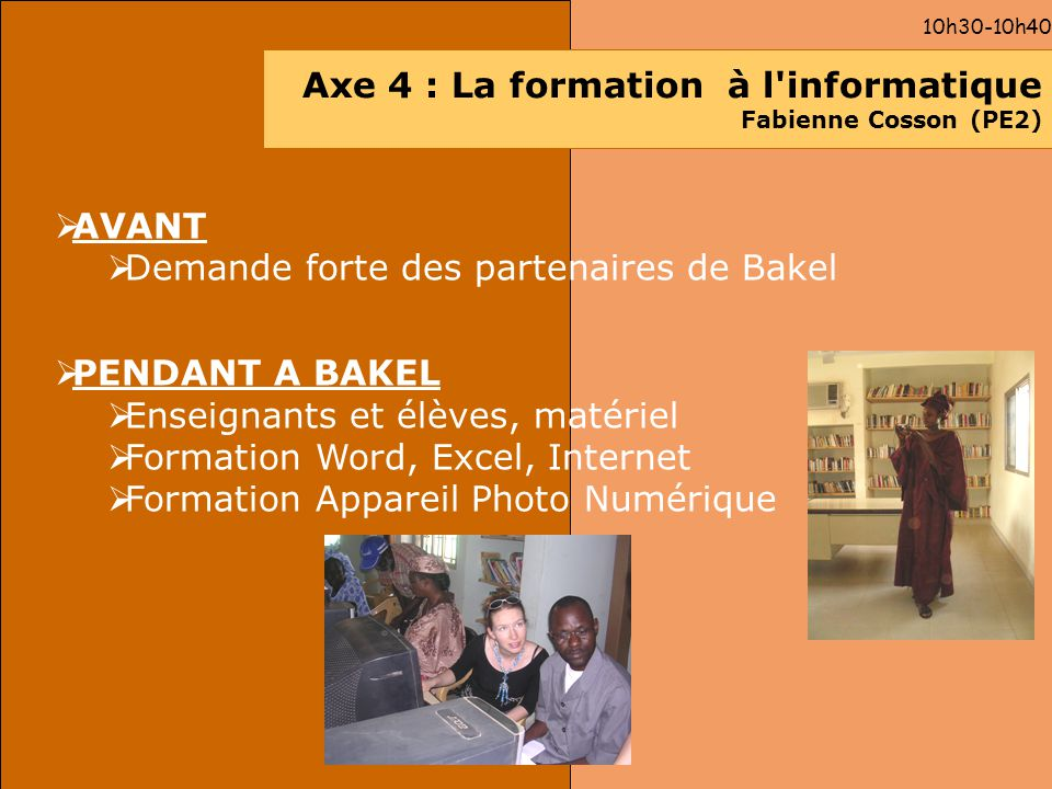 10h30-10h40 Axe 4 : La formation à l'informatique Fabienne Cosson (PE2) AVANT Demande forte des partenaires de Bakel PENDANT A BAKEL Enseignants et él