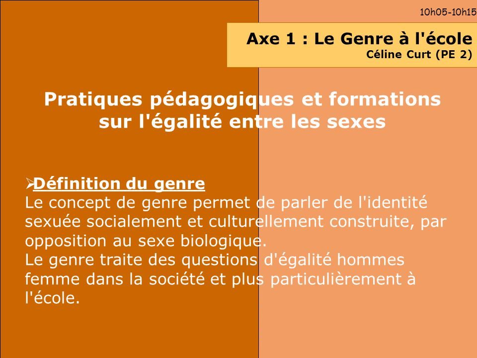 10h05-10h15 Axe 1 : Le Genre à l'école Céline Curt (PE 2) Pratiques pédagogiques et formations sur l'égalité entre les sexes Définition du genre Le co