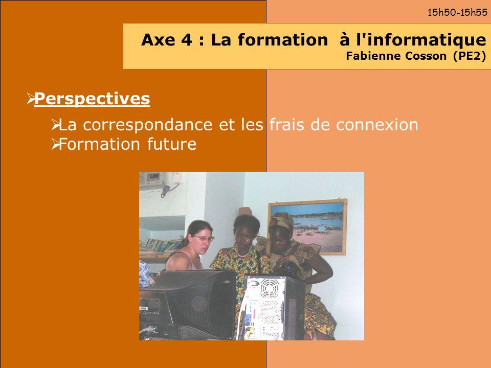 Axe 4 : La formation à l'informatique Fabienne Cosson (PE2) Perspectives La correspondance et les frais de connexion Formation future 15h50-15h55