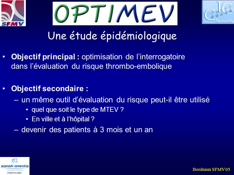 Bordeaux SFMV 05 Une étude épidémiologique Objectif principal : optimisation de linterrogatoire dans lévaluation du risque thrombo-embolique Objectif secondaire : –un même outil dévaluation du risque peut-il être utilisé quel que soit le type de MTEV .