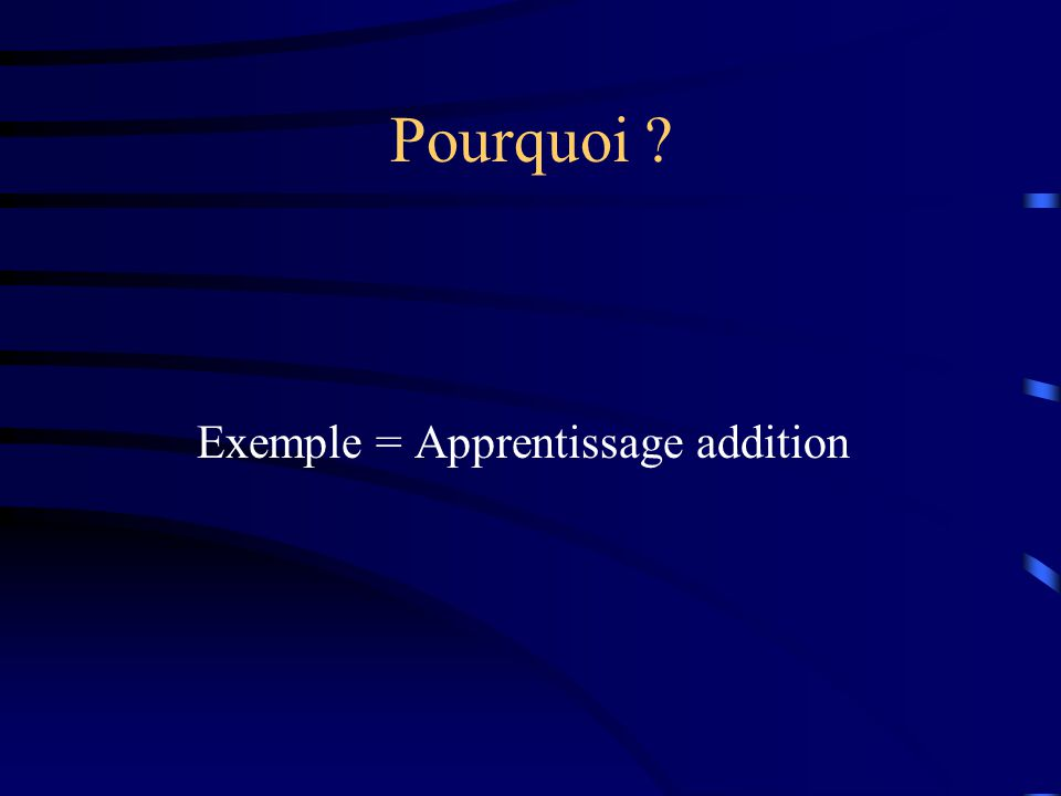 Pourquoi ? Exemple = Apprentissage addition
