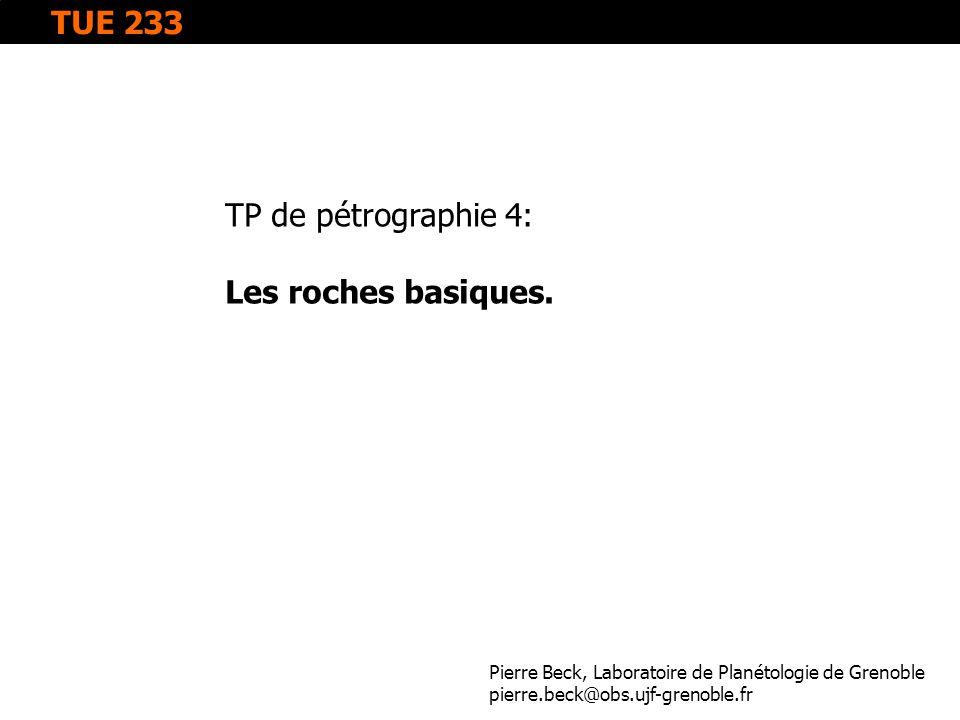TP de pétrographie 4: Les roches basiques. Pierre Beck, Laboratoire de Planétologie de Grenoble pierre.beck@obs.ujf-grenoble.fr TUE 233