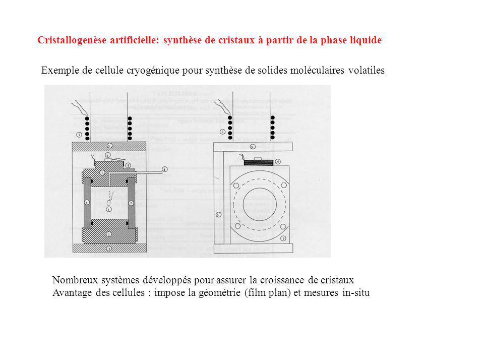 Cristallogenèse artificielle: synthèse de cristaux à partir de la phase liquide Exemple de cellule cryogénique pour synthèse de solides moléculaires volatiles Nombreux systèmes développés pour assurer la croissance de cristaux Avantage des cellules : impose la géométrie (film plan) et mesures in-situ