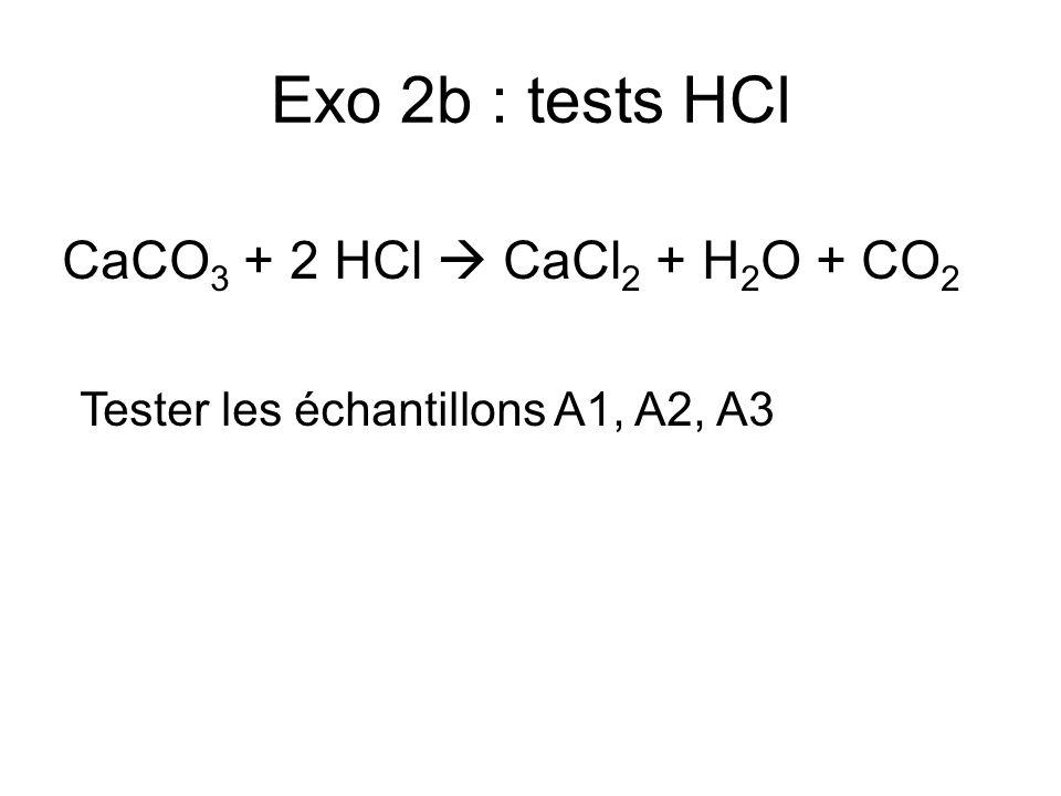 Exo 2b : tests HCl CaCO 3 + 2 HCl CaCl 2 + H 2 O + CO 2 Tester les échantillons A1, A2, A3