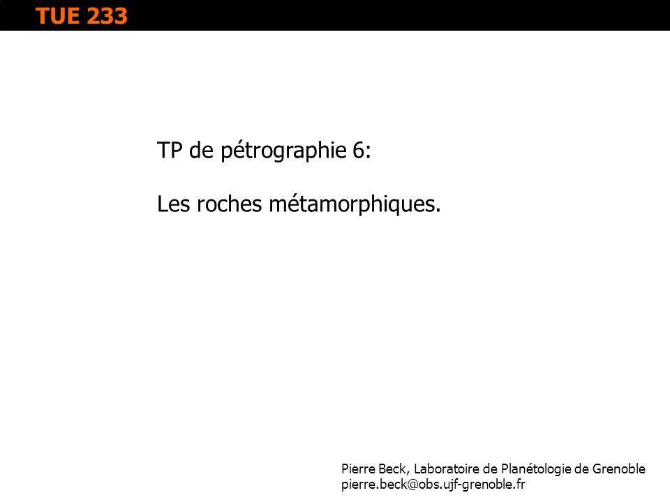 TP de pétrographie 6: Les roches métamorphiques. Pierre Beck, Laboratoire de Planétologie de Grenoble pierre.beck@obs.ujf-grenoble.fr TUE 233