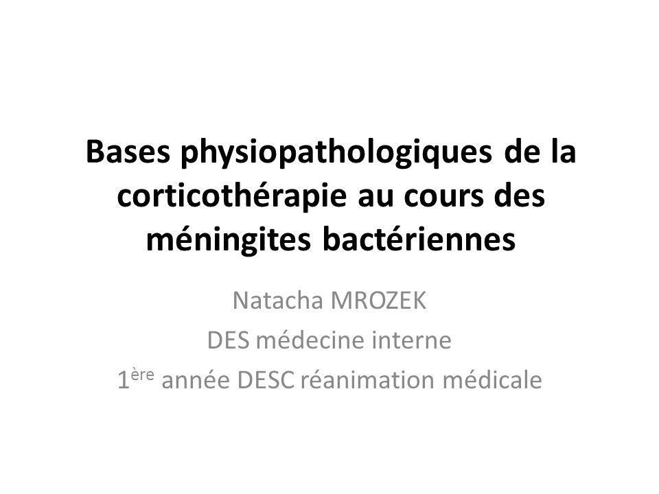Bases physiopathologiques de la corticothérapie au cours des méningites bactériennes Natacha MROZEK DES médecine interne 1 ère année DESC réanimation