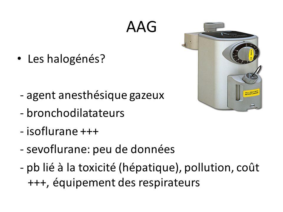 AAG Les halogénés? - agent anesthésique gazeux - bronchodilatateurs - isoflurane +++ - sevoflurane: peu de données - pb lié à la toxicité (hépatique),