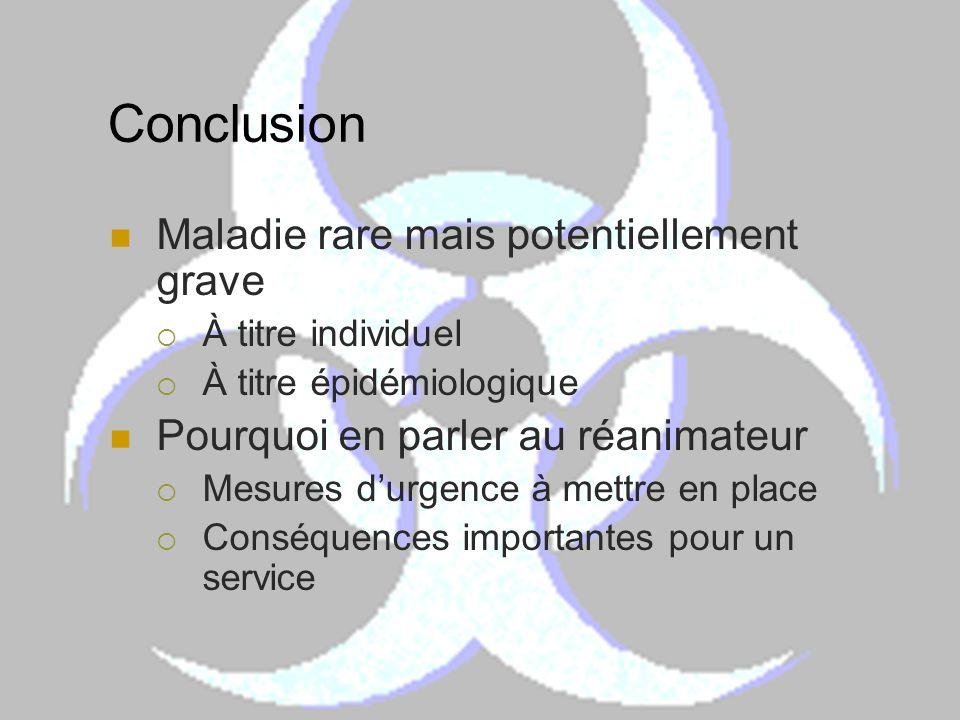 Conclusion Maladie rare mais potentiellement grave À titre individuel À titre épidémiologique Pourquoi en parler au réanimateur Mesures durgence à met