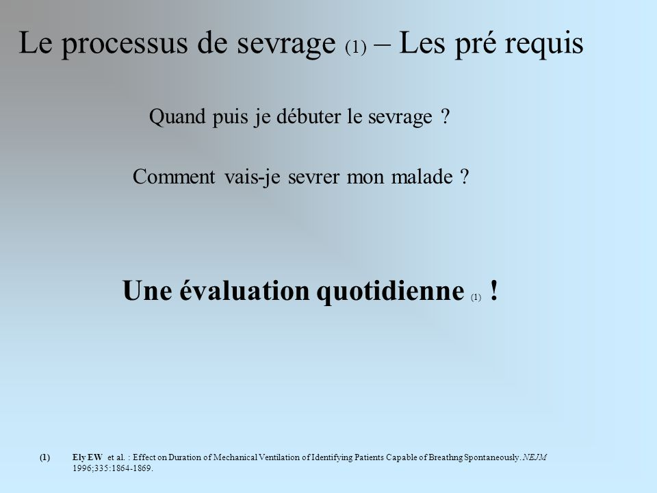 Le processus de sevrage (1) – Les pré requis (1)Ely EW et al. : Effect on Duration of Mechanical Ventilation of Identifying Patients Capable of Breath