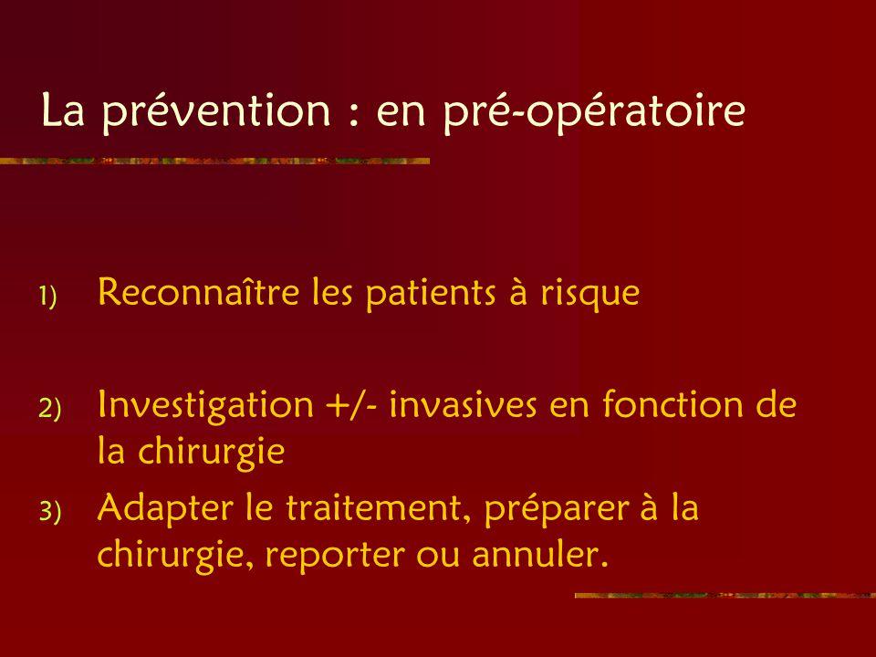 La prévention : en pré-opératoire 1) Reconnaître les patients à risque 2) Investigation +/- invasives en fonction de la chirurgie 3) Adapter le traite