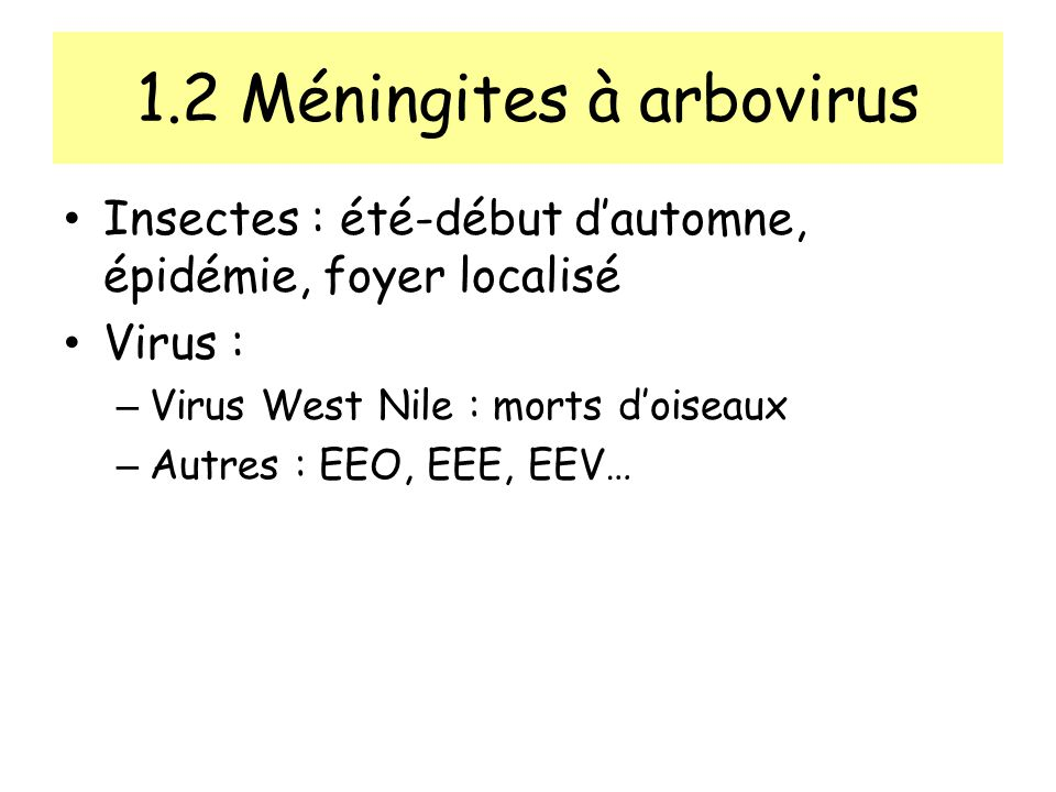 1.2 Méningites à arbovirus Insectes : été-début dautomne, épidémie, foyer localisé Virus : – Virus West Nile : morts doiseaux – Autres : EEO, EEE, EEV