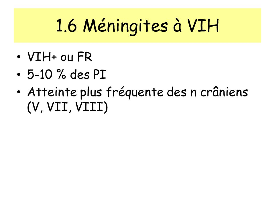 1.6 Méningites à VIH VIH+ ou FR 5-10 % des PI Atteinte plus fréquente des n crâniens (V, VII, VIII)