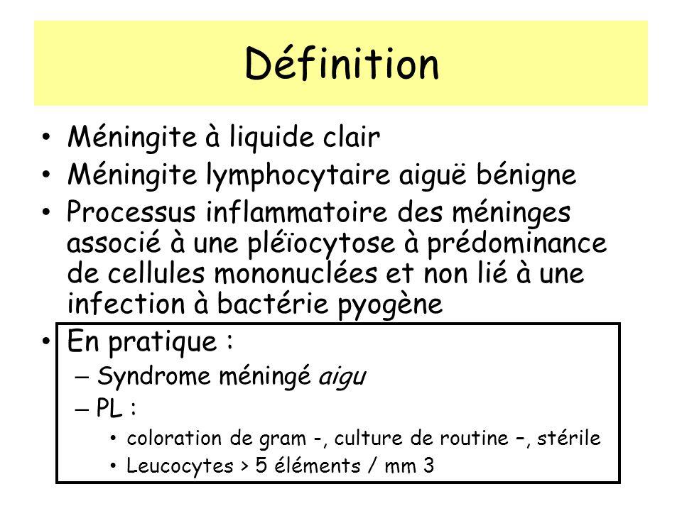 Définition Méningite à liquide clair Méningite lymphocytaire aiguë bénigne Processus inflammatoire des méninges associé à une pléïocytose à prédominance de cellules mononuclées et non lié à une infection à bactérie pyogène En pratique : – Syndrome méningé aigu – PL : coloration de gram -, culture de routine –, stérile Leucocytes > 5 éléments / mm 3