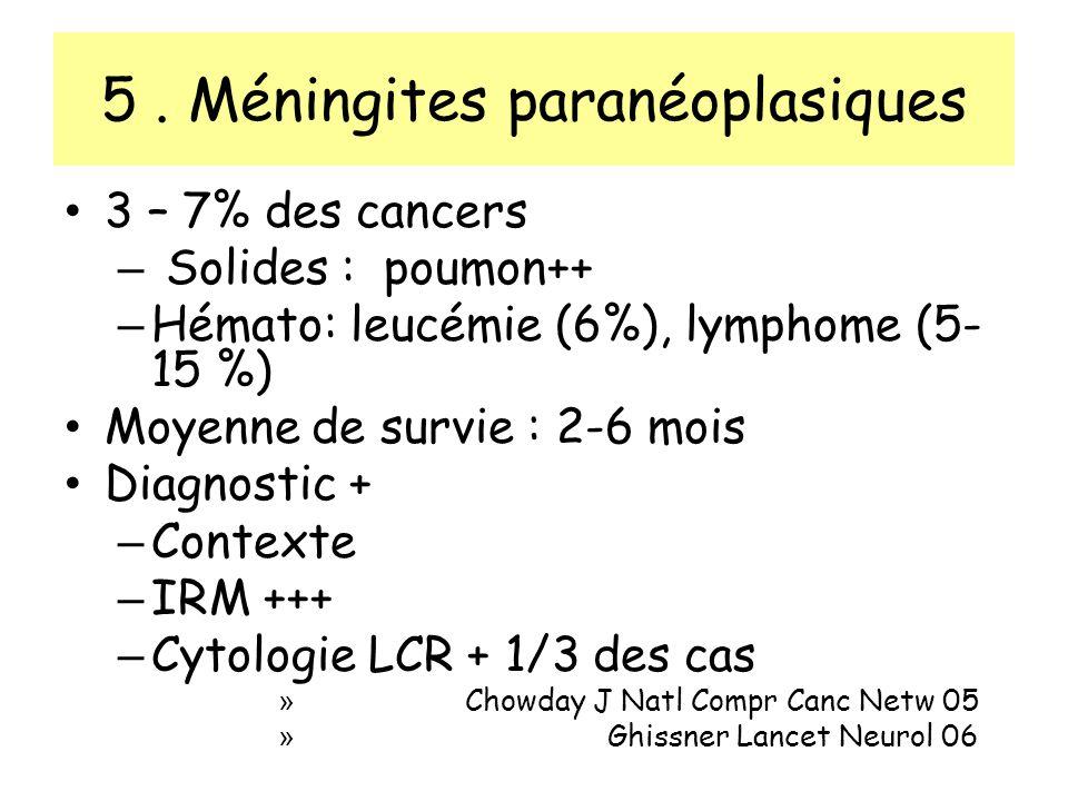 5. Méningites paranéoplasiques 3 – 7% des cancers – Solides : poumon++ – Hémato: leucémie (6%), lymphome (5- 15 %) Moyenne de survie : 2-6 mois Diagno
