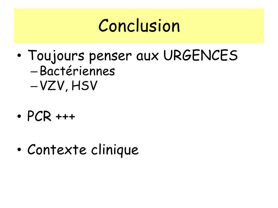 Conclusion Toujours penser aux URGENCES – Bactériennes – VZV, HSV PCR +++ Contexte clinique