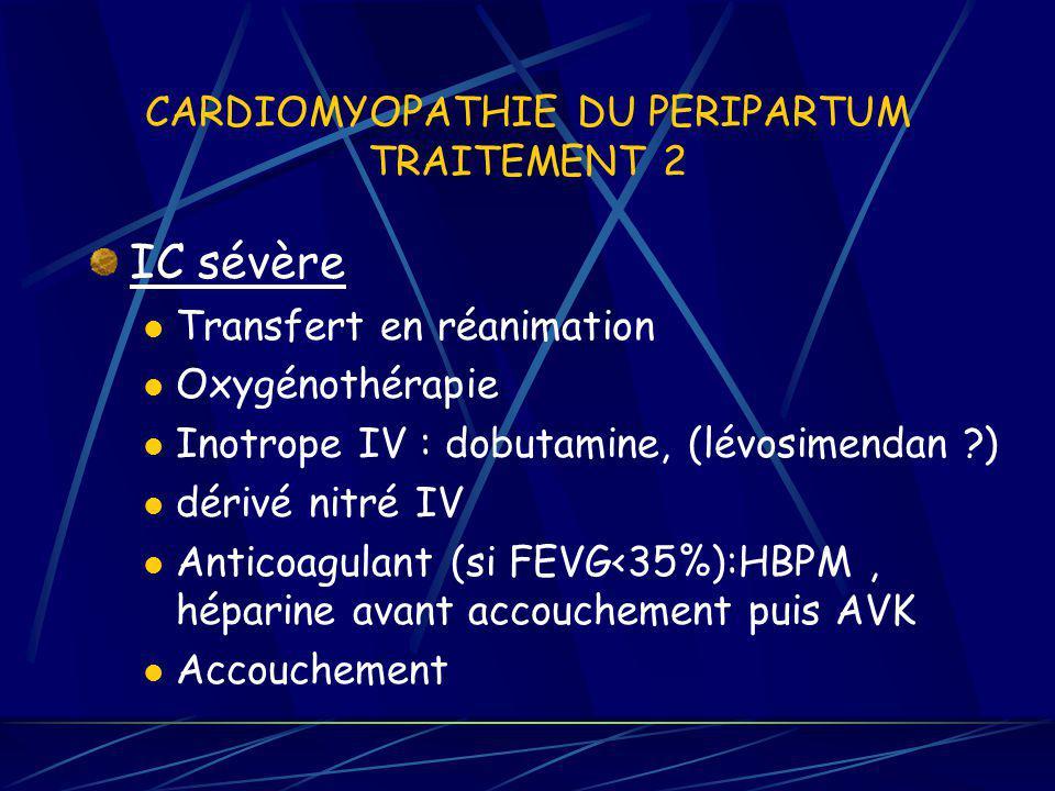 CARDIOMYOPATHIE DU PERIPARTUM TRAITEMENT 2 IC sévère Transfert en réanimation Oxygénothérapie Inotrope IV : dobutamine, (lévosimendan ?) dérivé nitré