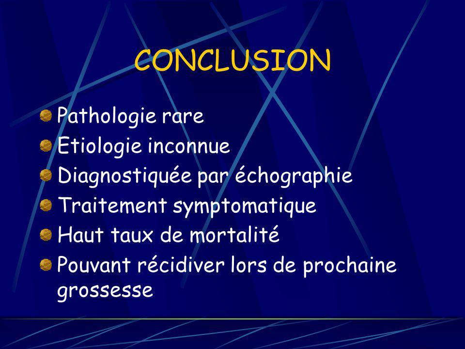 CONCLUSION Pathologie rare Etiologie inconnue Diagnostiquée par échographie Traitement symptomatique Haut taux de mortalité Pouvant récidiver lors de