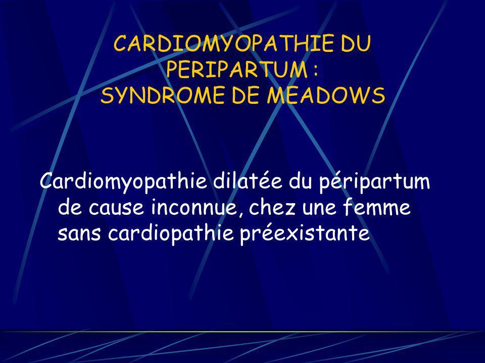 CARDIOMYOPATHIE DU PERIPARTUM : SYNDROME DE MEADOWS Cardiomyopathie dilatée du péripartum de cause inconnue, chez une femme sans cardiopathie préexist