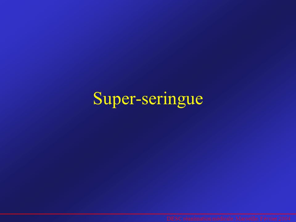 DESC réanimation médicale. Marseille. Février 2004 Super-seringue