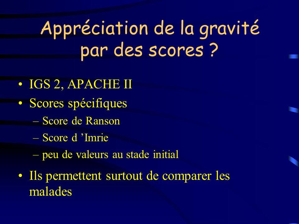 Appréciation de la gravité par des scores ? IGS 2, APACHE II Scores spécifiques –Score de Ranson –Score d Imrie –peu de valeurs au stade initial Ils p