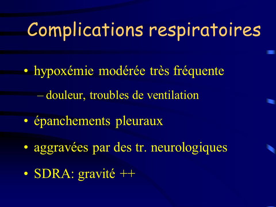 Complications respiratoires hypoxémie modérée très fréquente –douleur, troubles de ventilation épanchements pleuraux aggravées par des tr. neurologiqu