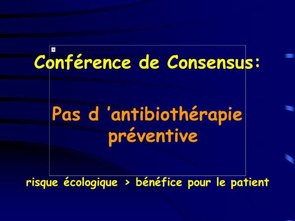 Conférence de Consensus: Pas d antibiothérapie préventive risque écologique > bénéfice pour le patient