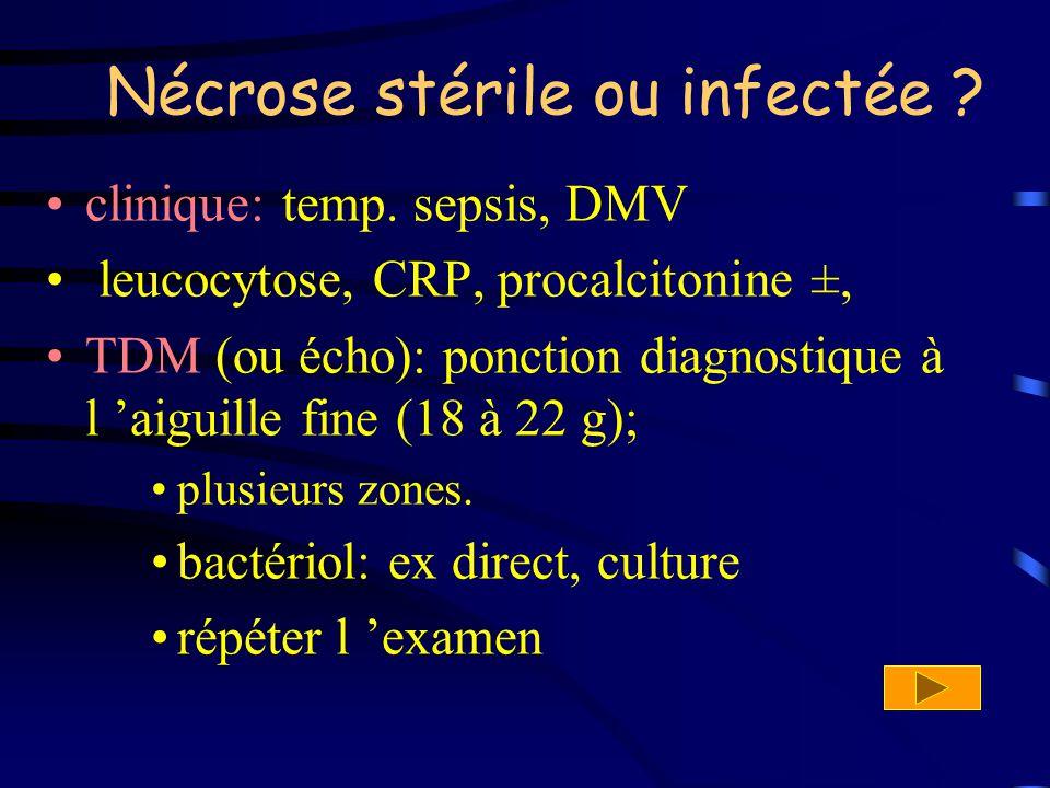 Nécrose stérile ou infectée ? clinique: temp. sepsis, DMV leucocytose, CRP, procalcitonine ±, TDM (ou écho): ponction diagnostique à l aiguille fine (