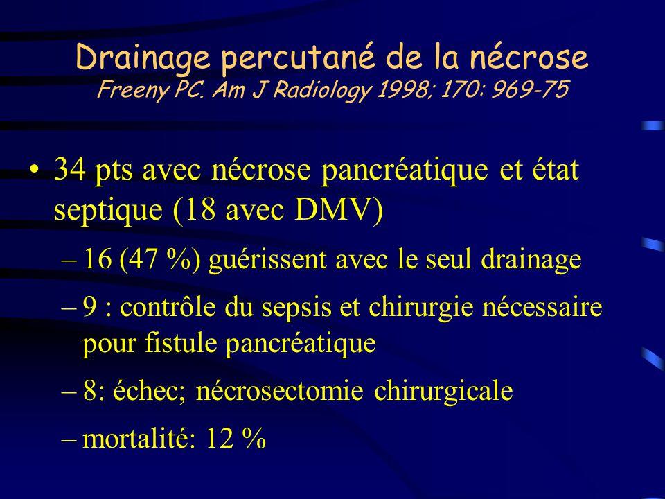 Drainage percutané de la nécrose Freeny PC. Am J Radiology 1998; 170: 969-75 34 pts avec nécrose pancréatique et état septique (18 avec DMV) –16 (47 %