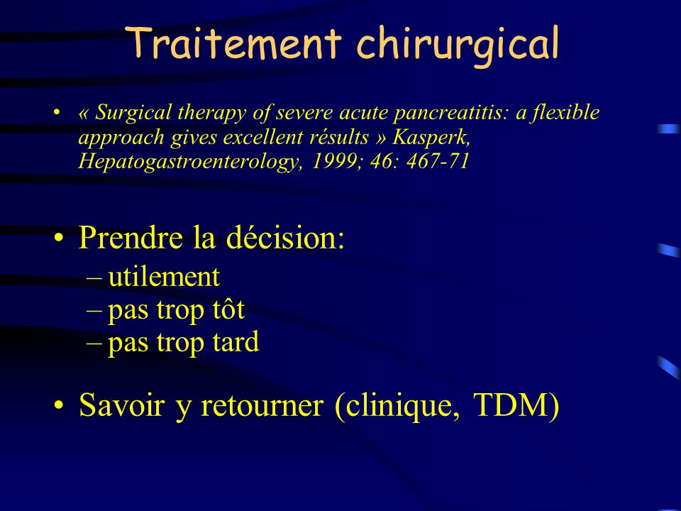 Traitement chirurgical « Surgical therapy of severe acute pancreatitis: a flexible approach gives excellent résults » Kasperk, Hepatogastroenterology, 1999; 46: 467-71 Prendre la décision: –utilement –pas trop tôt –pas trop tard Savoir y retourner (clinique, TDM)