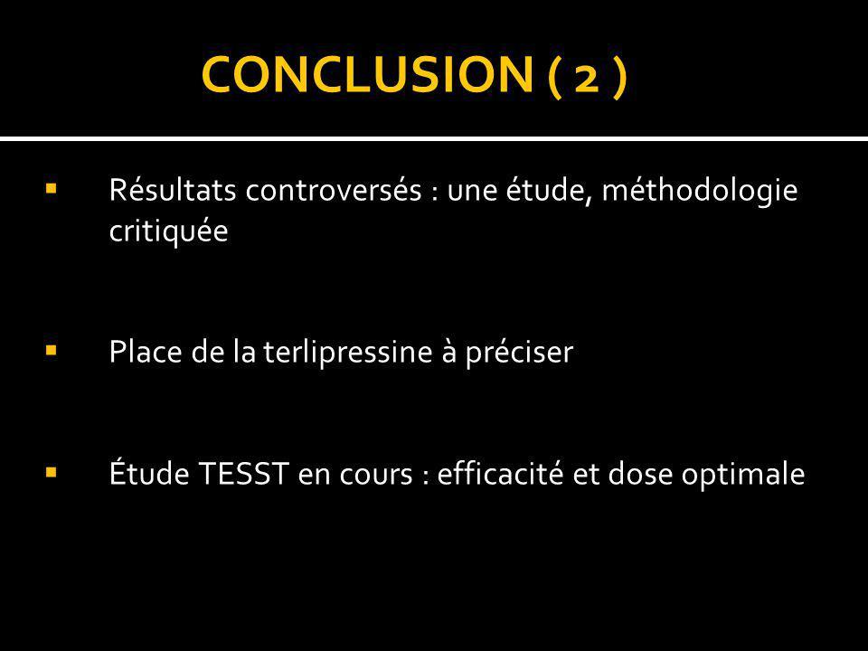 CONCLUSION ( 2 ) Résultats controversés : une étude, méthodologie critiquée Place de la terlipressine à préciser Étude TESST en cours : efficacité et
