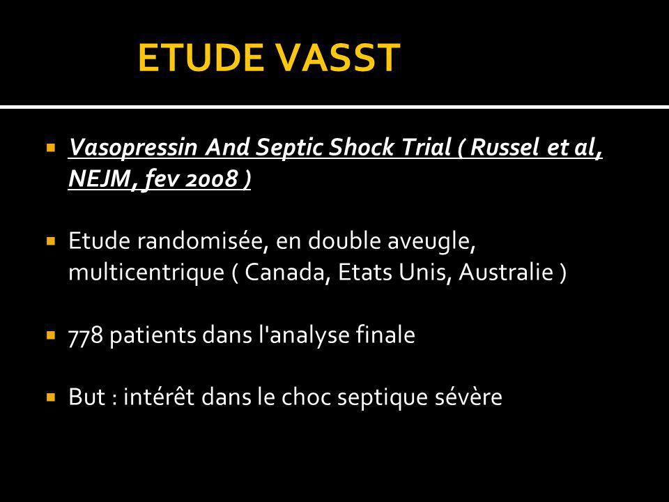 ETUDE VASST Vasopressin And Septic Shock Trial ( Russel et al, NEJM, fev 2008 ) Etude randomisée, en double aveugle, multicentrique ( Canada, Etats Un