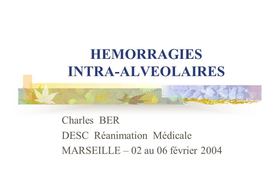 HEMORRAGIES INTRA-ALVEOLAIRES Charles BER DESC Réanimation Médicale MARSEILLE – 02 au 06 février 2004