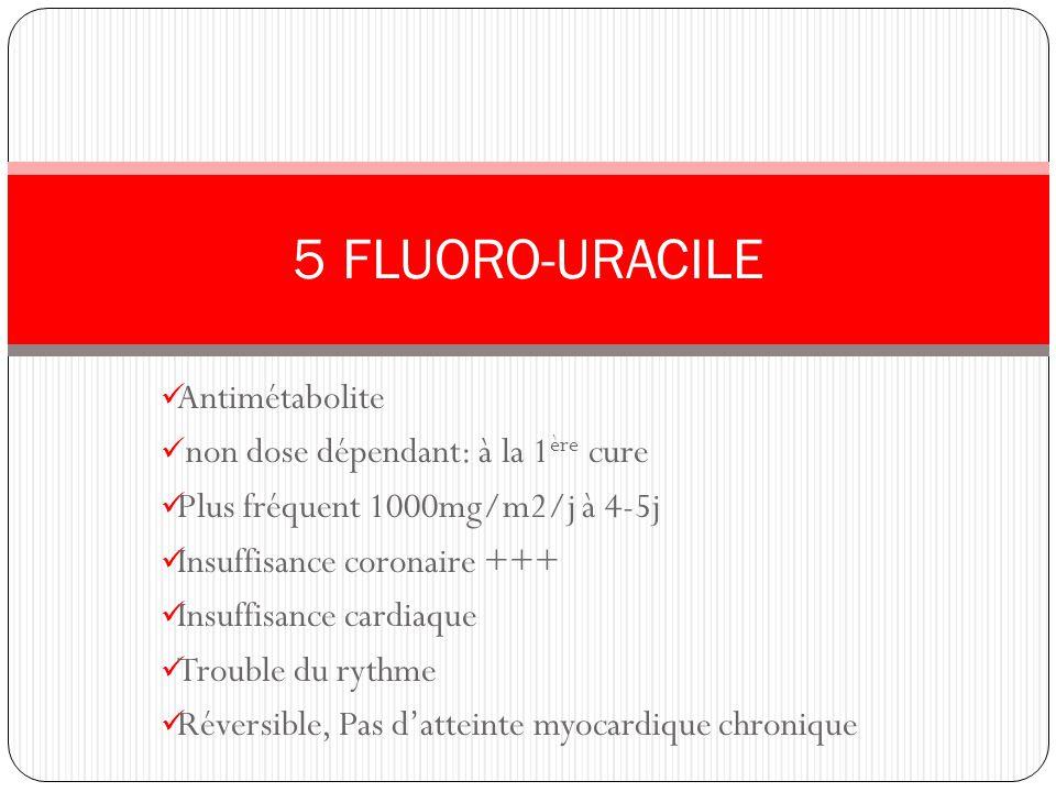 Antimétabolite non dose dépendant: à la 1 ère cure Plus fréquent 1000mg/m2/j à 4-5j Insuffisance coronaire +++ Insuffisance cardiaque Trouble du rythm