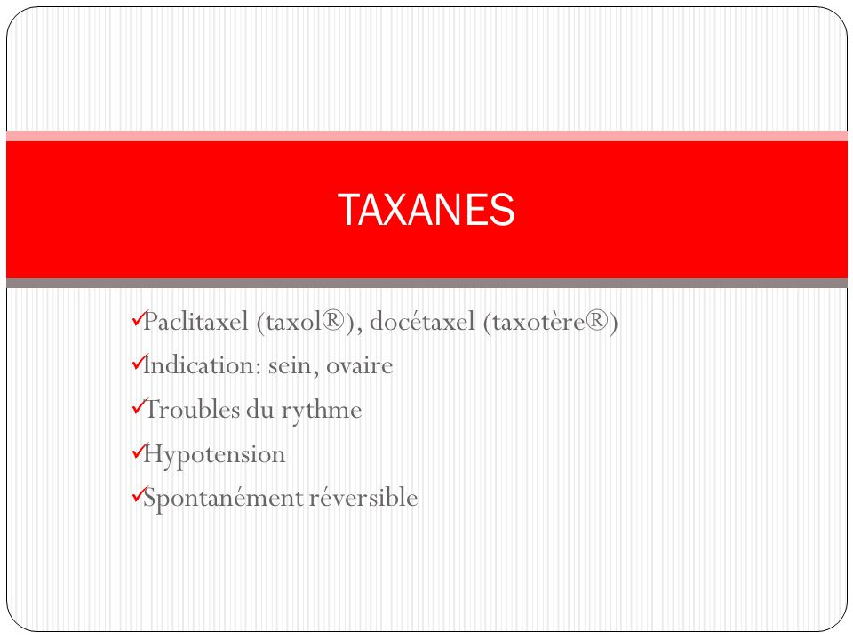 Paclitaxel (taxol®), docétaxel (taxotère®) Indication: sein, ovaire Troubles du rythme Hypotension Spontanément réversible TAXANES