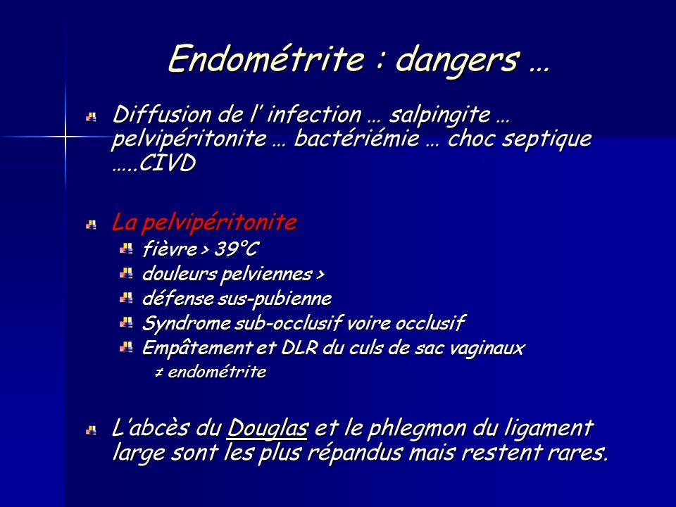Endométrite : dangers … Diffusion de l infection … salpingite … pelvipéritonite … bactériémie … choc septique …..CIVD La pelvipéritonite fièvre > 39°C douleurs pelviennes > défense sus-pubienne Syndrome sub-occlusif voire occlusif Empâtement et DLR du culs de sac vaginaux endométrite endométrite Labcès du Douglas et le phlegmon du ligament large sont les plus répandus mais restent rares.