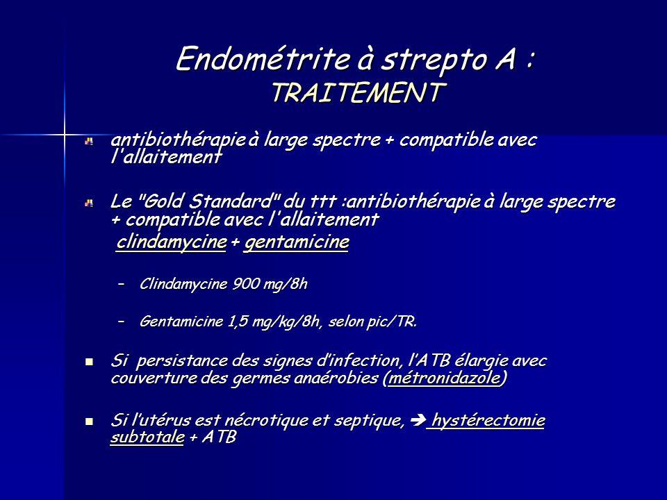 Endométrite à strepto A : TRAITEMENT antibiothérapie à large spectre + compatible avec l allaitement Le Gold Standard du ttt :antibiothérapie à large spectre + compatible avec l allaitement clindamycine + gentamicine clindamycine + gentamicineclindamycinegentamicineclindamycinegentamicine –Clindamycine 900 mg/8h –Gentamicine 1,5 mg/kg/8h, selon pic/TR.