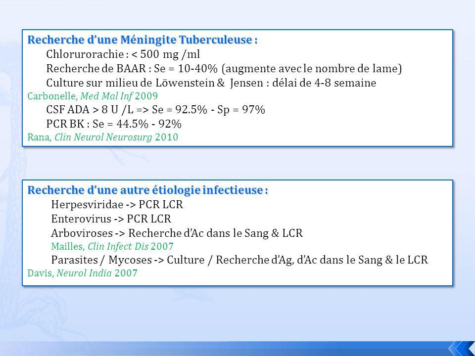 Recherche dune Méningite Tuberculeuse : Chlorurorachie : < 500 mg /ml Recherche de BAAR : Se = 10-40% (augmente avec le nombre de lame) Culture sur mi