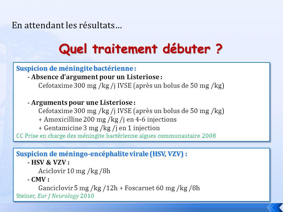 Quel traitement débuter ? En attendant les résultats… Suspicion de méningite bactérienne : - Absence dargument pour un Listeriose : Cefotaxime 300 mg