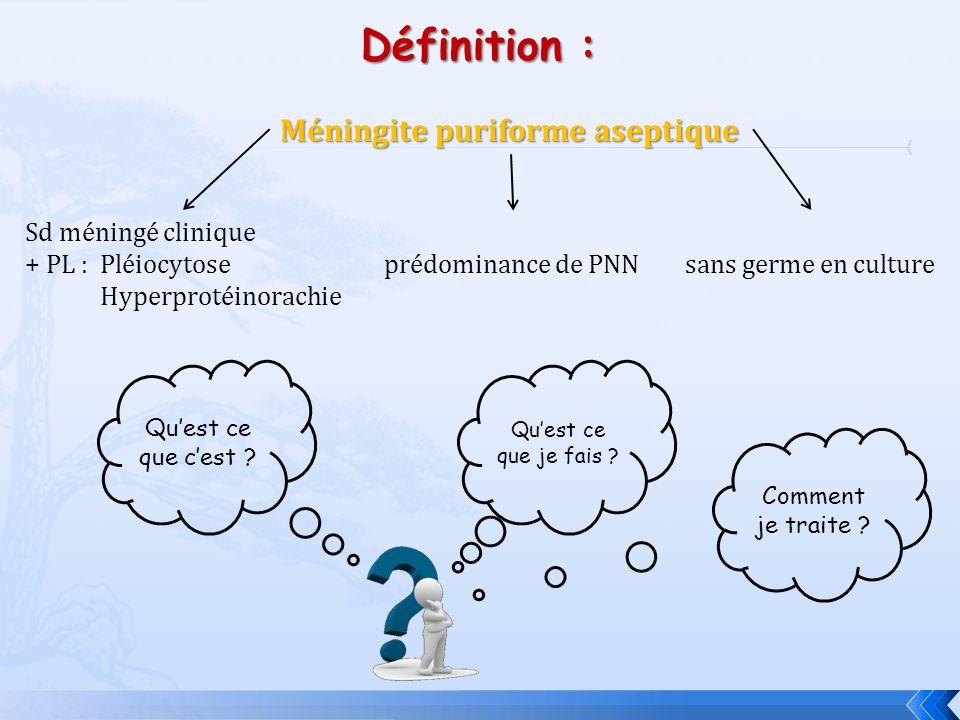 Définition : Méningite puriforme aseptique Sd méningé clinique + PL :Pléiocytose Hyperprotéinorachie prédominance de PNNsans germe en culture Quest ce