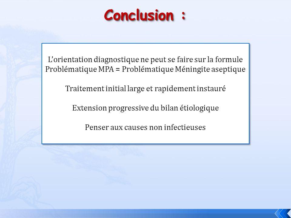 Conclusion : Lorientation diagnostique ne peut se faire sur la formule Problématique MPA = Problématique Méningite aseptique Traitement initial large