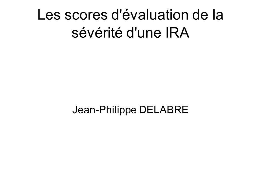 Les scores d évaluation de la sévérité d une IRA Jean-Philippe DELABRE
